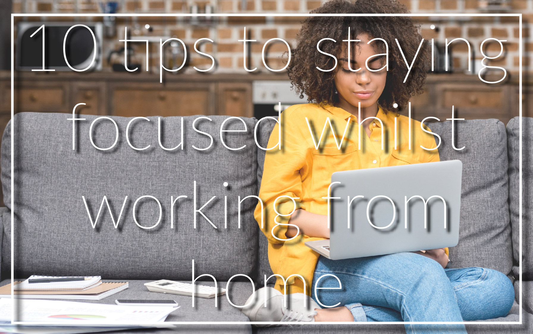 10 tips to staying  focused whilst  working from home
